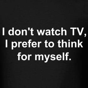I+don't+watch+tv+I+prefer+to+think+for+myself.